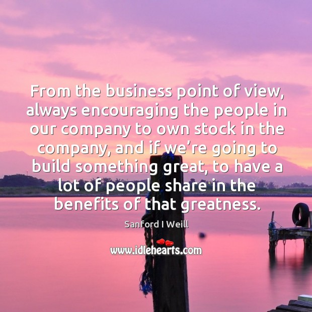 From the business point of view, always encouraging the people in our company to own stock in the company Image