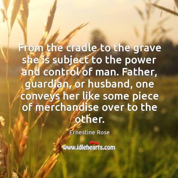 From the cradle to the grave she is subject to the power and control of man. Father, guardian, or husband Image