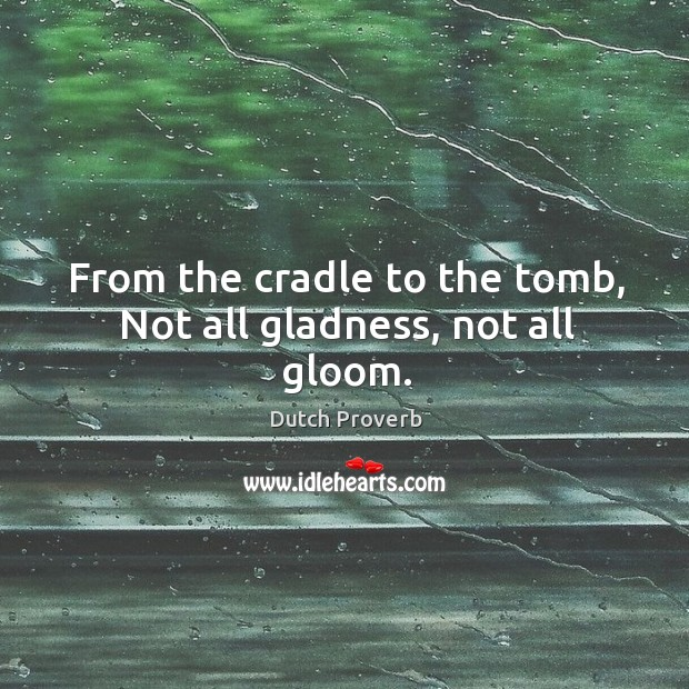 Image, From the cradle to the tomb, not all gladness, not all gloom.