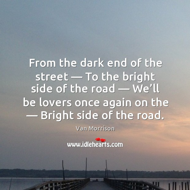 From the dark end of the street — to the bright side of the road — we'll be lovers once again on the — bright side of the road. Image