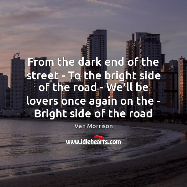 From the dark end of the street – To the bright side Van Morrison Picture Quote