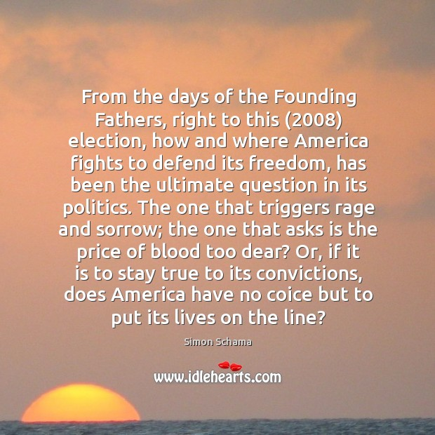 From the days of the Founding Fathers, right to this (2008) election, how Simon Schama Picture Quote