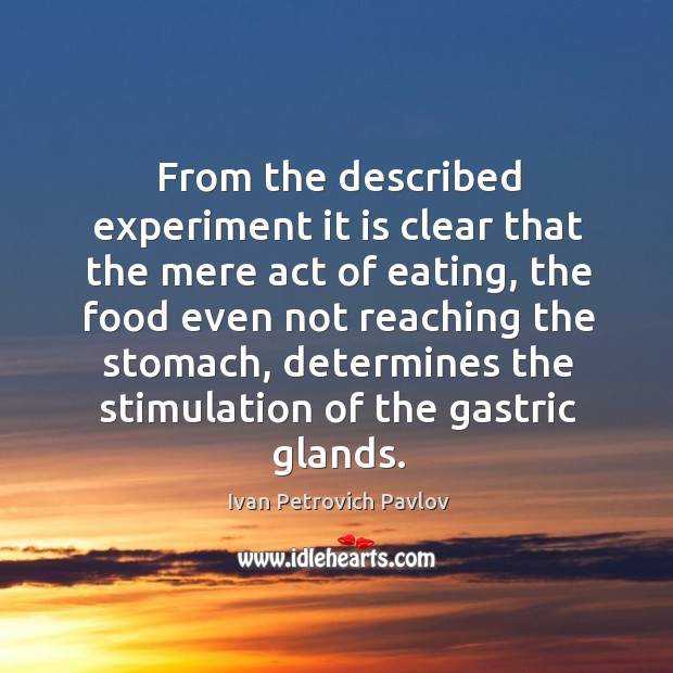 From the described experiment it is clear that the mere act of eating Ivan Petrovich Pavlov Picture Quote