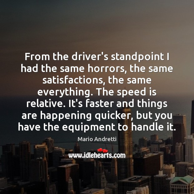 From the driver's standpoint I had the same horrors, the same satisfactions, Mario Andretti Picture Quote