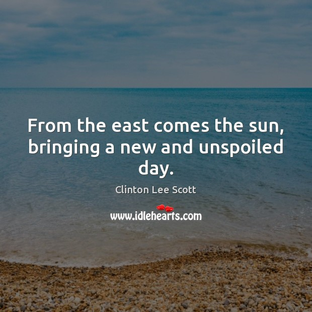 From the east comes the sun, bringing a new and unspoiled day. Image