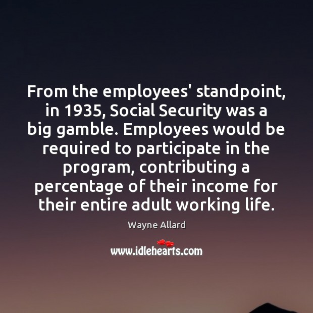 From the employees' standpoint, in 1935, Social Security was a big gamble. Employees Wayne Allard Picture Quote