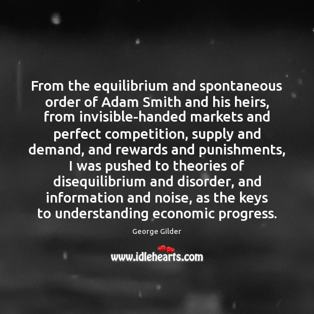 From the equilibrium and spontaneous order of Adam Smith and his heirs, George Gilder Picture Quote