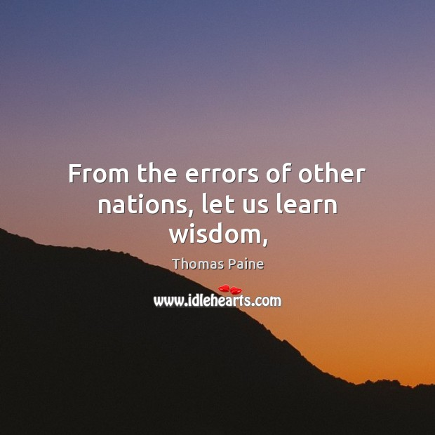 From the errors of other nations, let us learn wisdom, Thomas Paine Picture Quote