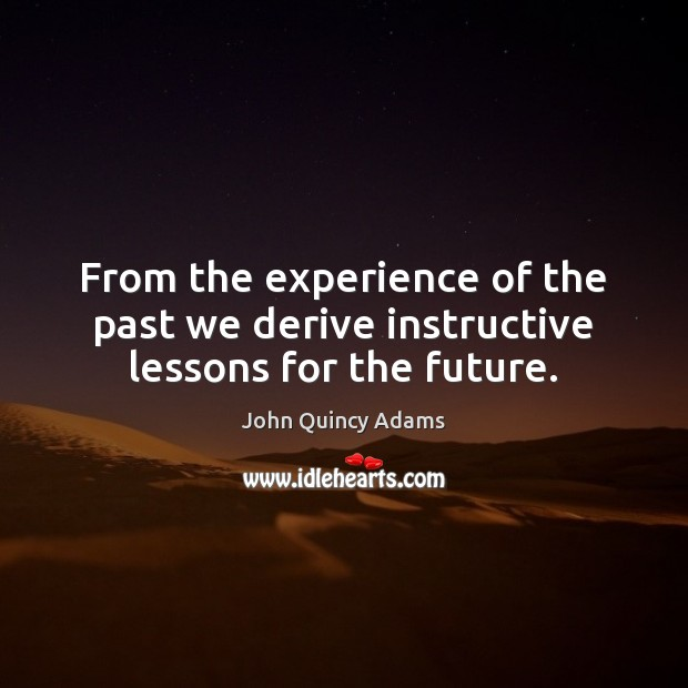 From the experience of the past we derive instructive lessons for the future. John Quincy Adams Picture Quote