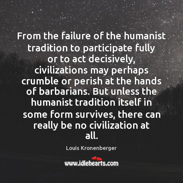 From the failure of the humanist tradition to participate fully or to Louis Kronenberger Picture Quote