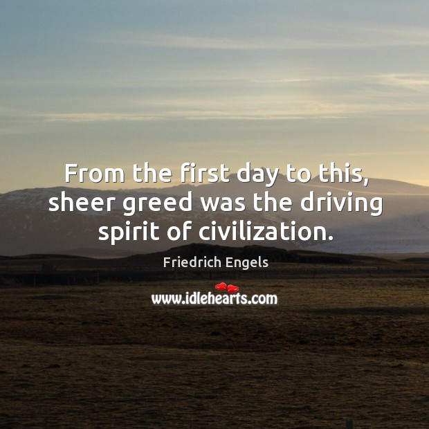 From the first day to this, sheer greed was the driving spirit of civilization. Image
