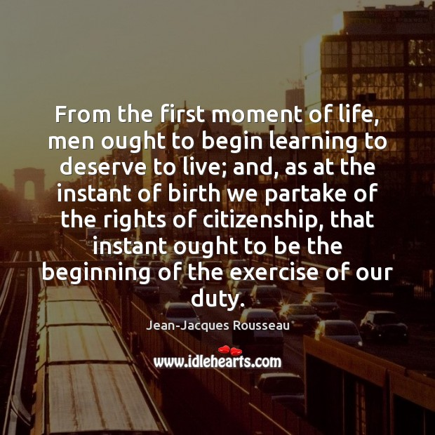 From the first moment of life, men ought to begin learning to Jean-Jacques Rousseau Picture Quote
