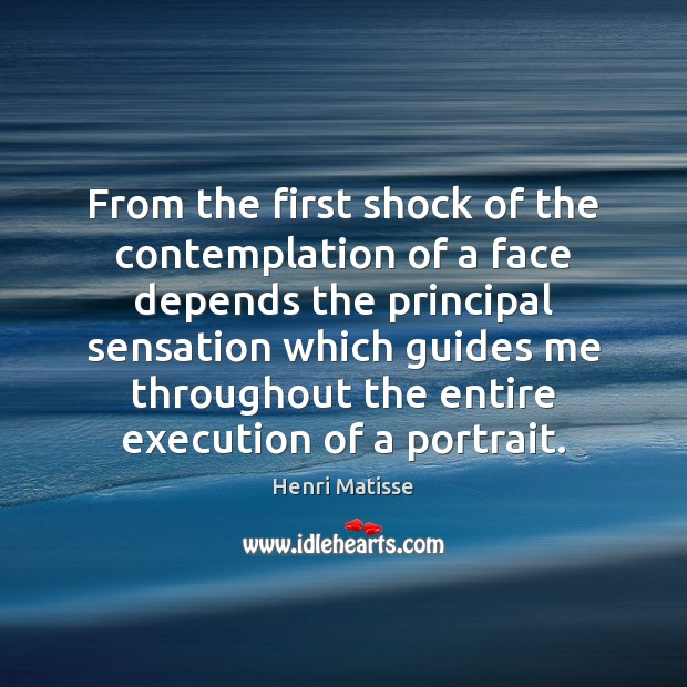 From the first shock of the contemplation of a face depends the Henri Matisse Picture Quote