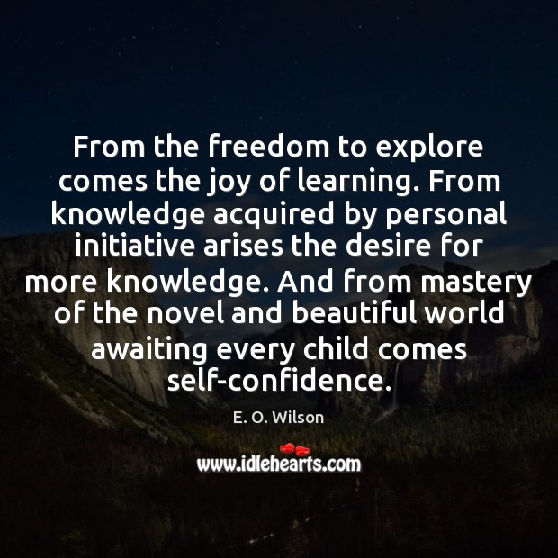 From the freedom to explore comes the joy of learning. From knowledge E. O. Wilson Picture Quote