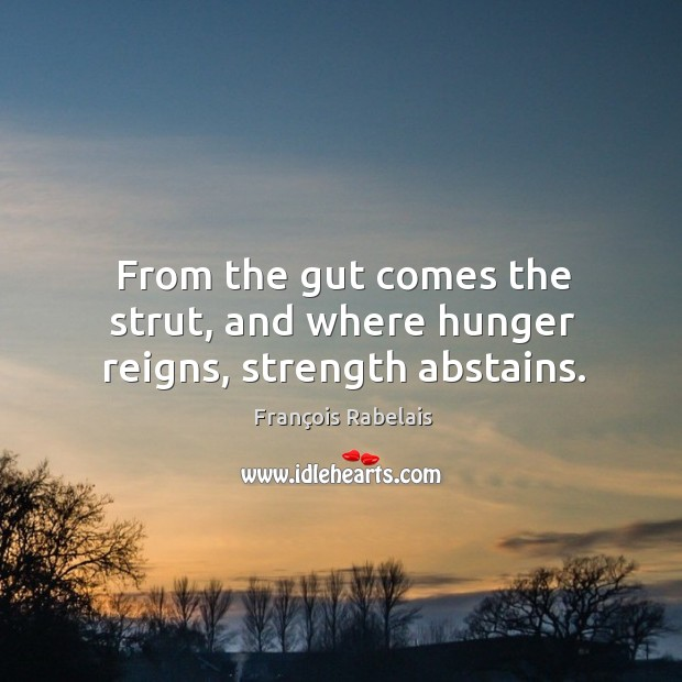 From the gut comes the strut, and where hunger reigns, strength abstains. Image