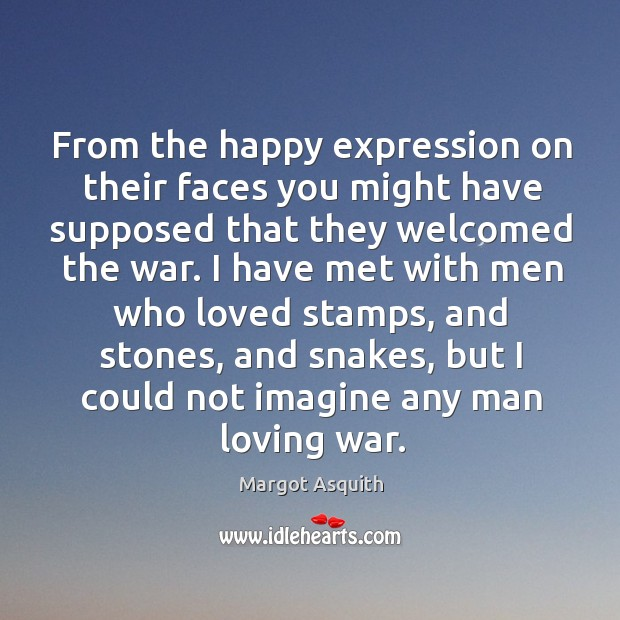 From the happy expression on their faces you might have supposed that they welcomed the war. Margot Asquith Picture Quote