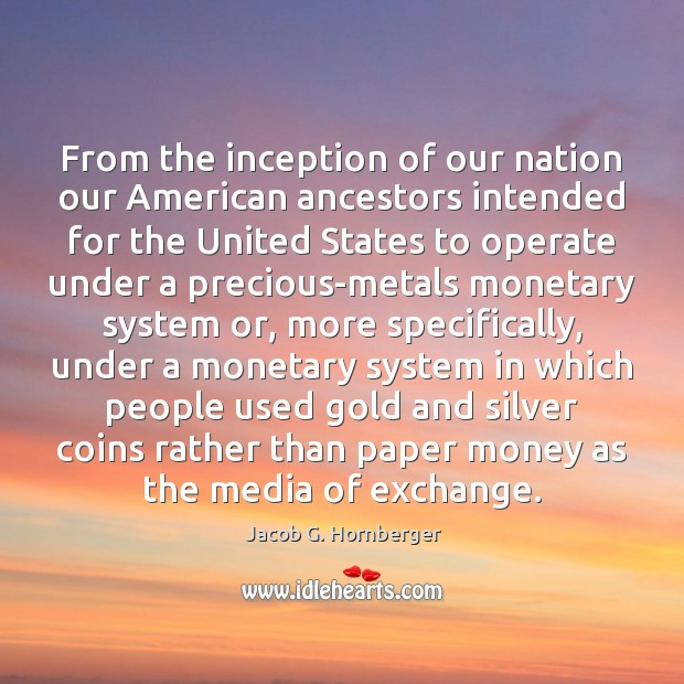 From the inception of our nation our American ancestors intended for the Jacob G. Hornberger Picture Quote