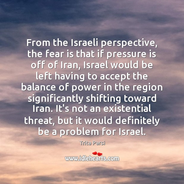 From the Israeli perspective, the fear is that if pressure is off Image