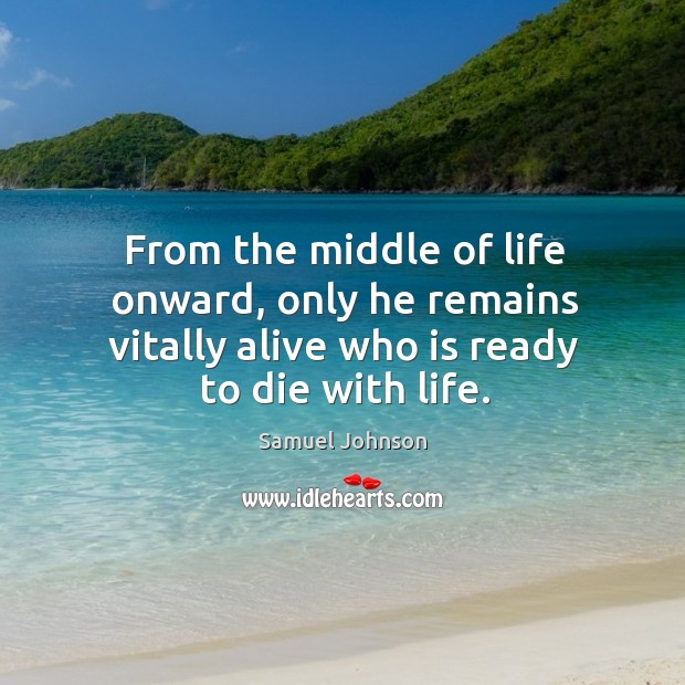 From the middle of life onward, only he remains vitally alive who is ready to die with life. Image