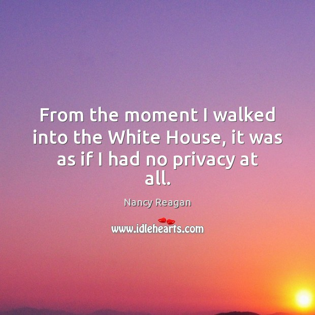 From the moment I walked into the White House, it was as if I had no privacy at all. Nancy Reagan Picture Quote