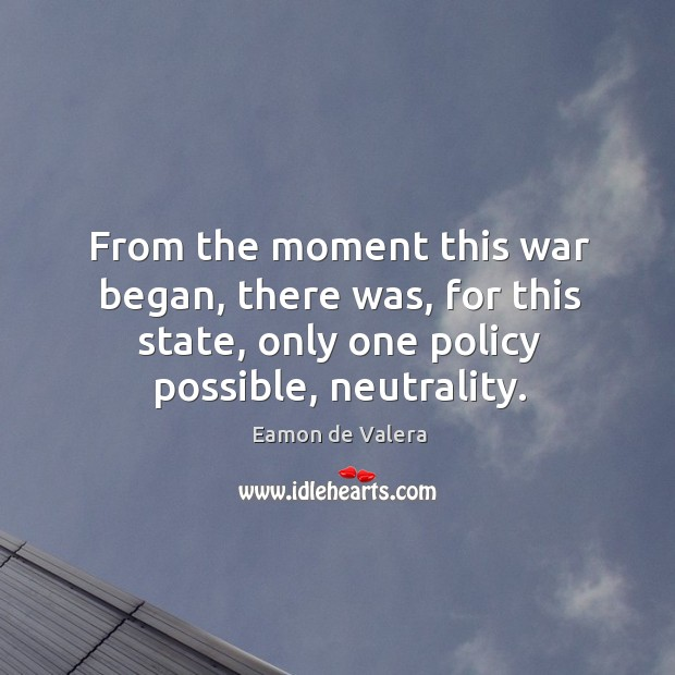 From the moment this war began, there was, for this state, only one policy possible, neutrality. Eamon de Valera Picture Quote