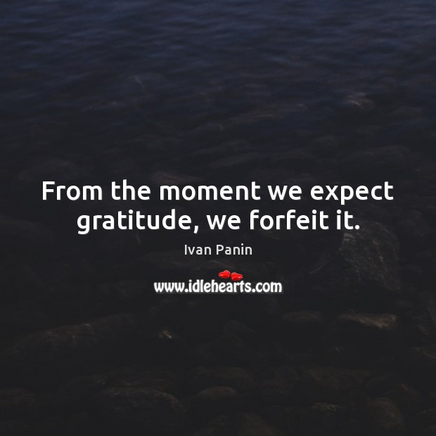 Image, From the moment we expect gratitude, we forfeit it.