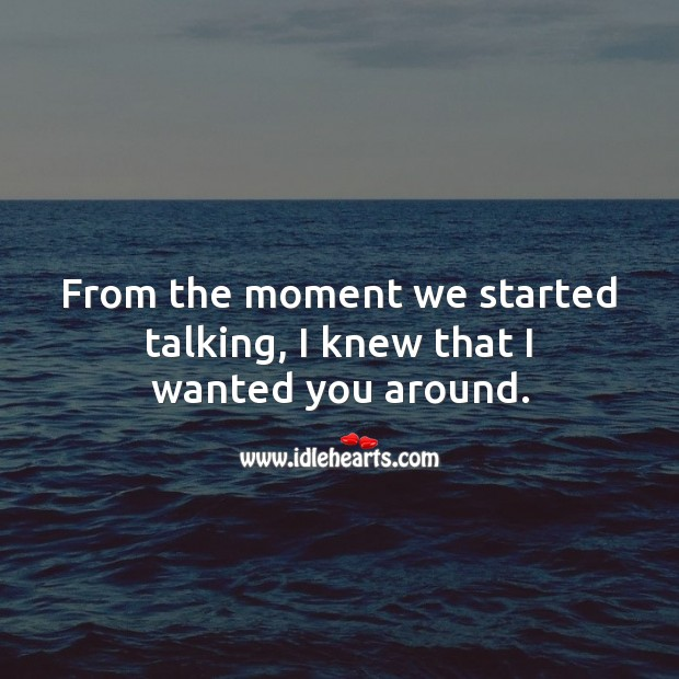 Image, From the moment we started talking, I knew that I wanted you around.