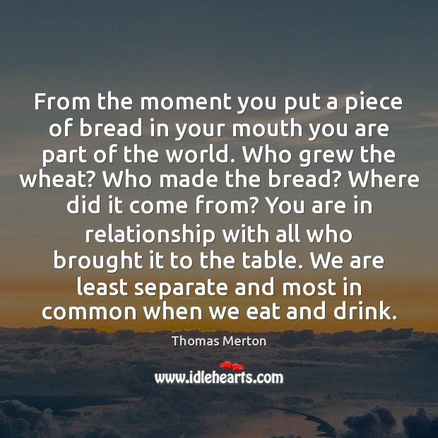 From the moment you put a piece of bread in your mouth Thomas Merton Picture Quote