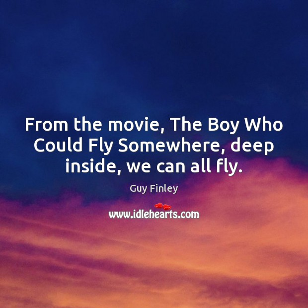 From the movie, The Boy Who Could Fly Somewhere, deep inside, we can all fly. Guy Finley Picture Quote