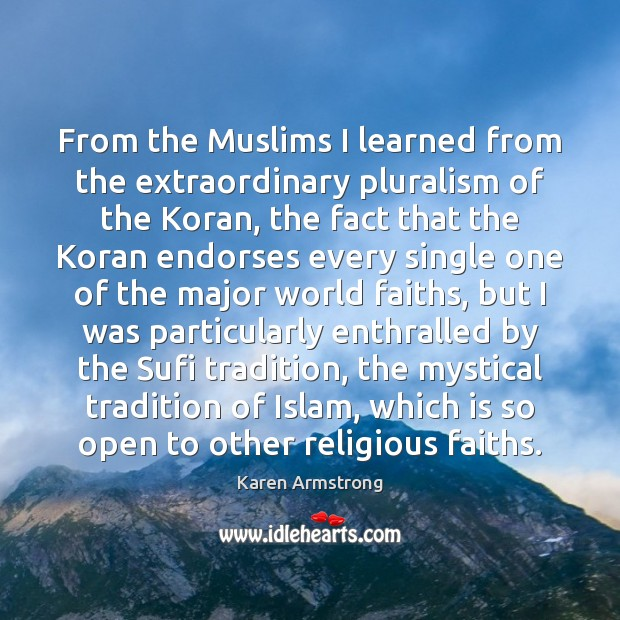 From the Muslims I learned from the extraordinary pluralism of the Koran, Karen Armstrong Picture Quote
