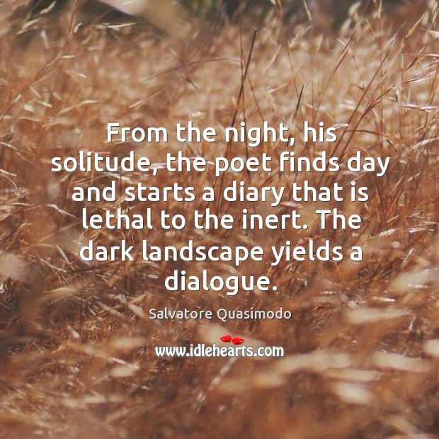 From the night, his solitude, the poet finds day and starts a diary that is lethal to the inert. The dark landscape yields a dialogue. Image