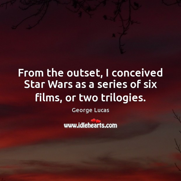 Image, From the outset, I conceived Star Wars as a series of six films, or two trilogies.