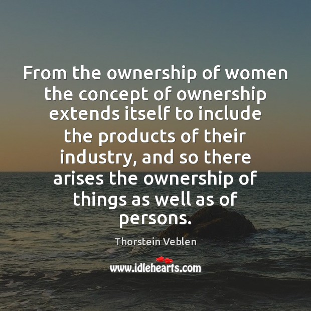 From the ownership of women the concept of ownership extends itself to Thorstein Veblen Picture Quote
