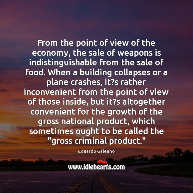 From the point of view of the economy, the sale of weapons Eduardo Galeano Picture Quote