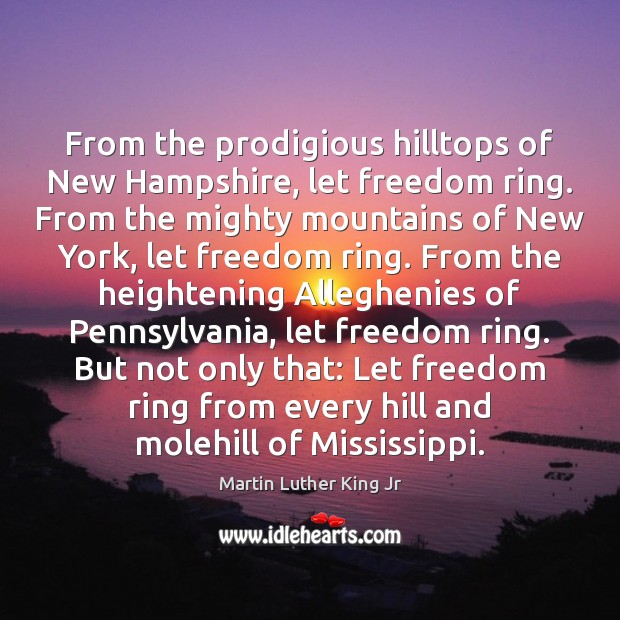 From the prodigious hilltops of New Hampshire, let freedom ring. From the Martin Luther King Jr Picture Quote