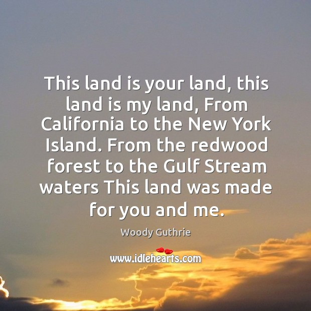 From the redwood forest to the gulf stream waters this land was made for you and me. Woody Guthrie Picture Quote