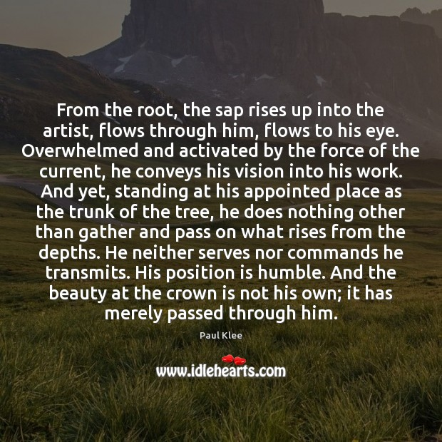 Paul Klee Picture Quote image saying: From the root, the sap rises up into the artist, flows through