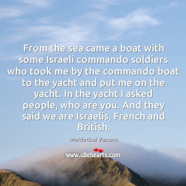 From the sea came a boat with some israeli commando soldiers who took me by the commando Mordechai Vanunu Picture Quote