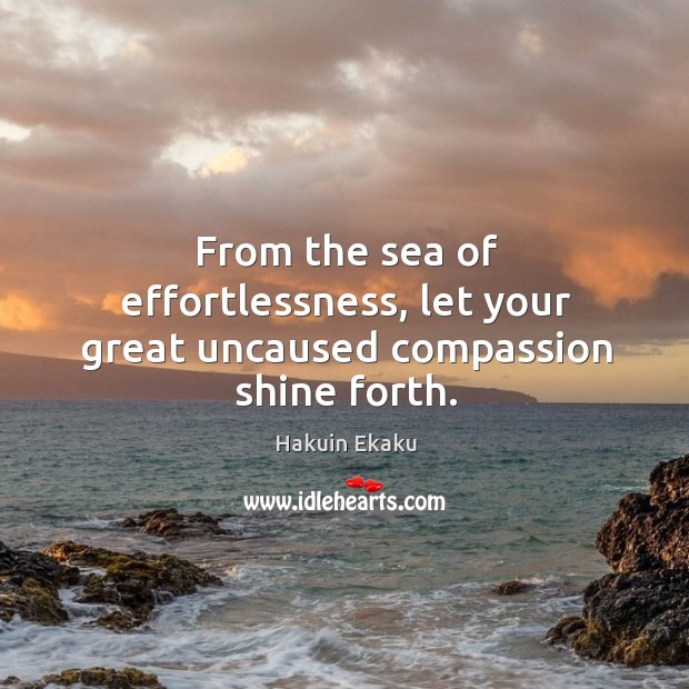 From the sea of effortlessness, let your great uncaused compassion shine forth. Image
