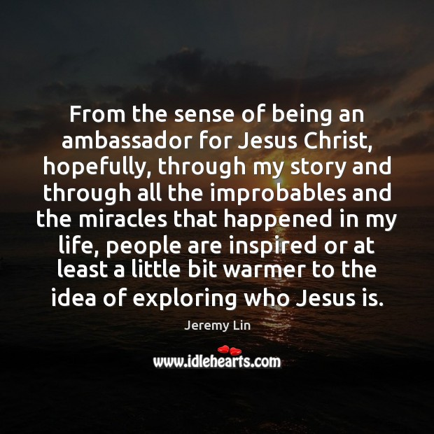 From the sense of being an ambassador for Jesus Christ, hopefully, through Image