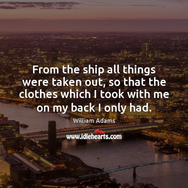 From the ship all things were taken out, so that the clothes William Adams Picture Quote
