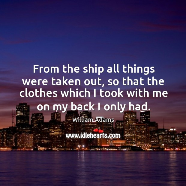 From the ship all things were taken out, so that the clothes which I took with me on my back I only had. William Adams Picture Quote