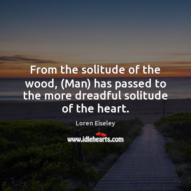 From the solitude of the wood, (Man) has passed to the more Loren Eiseley Picture Quote