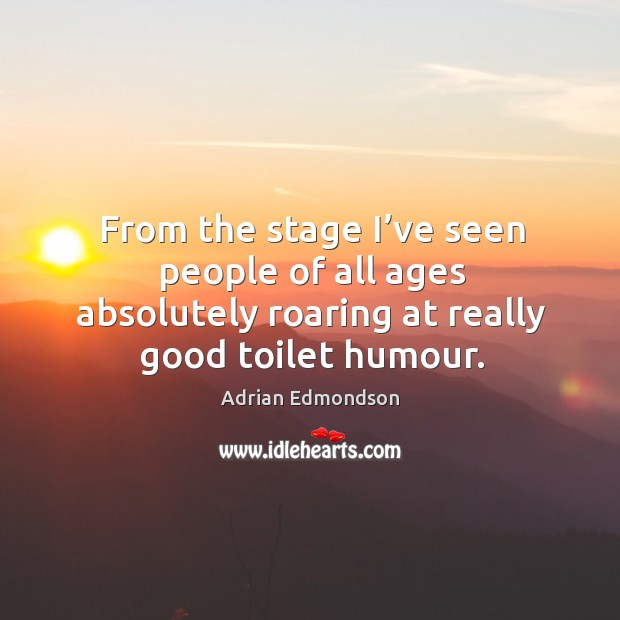 Image, From the stage I've seen people of all ages absolutely roaring at really good toilet humour.