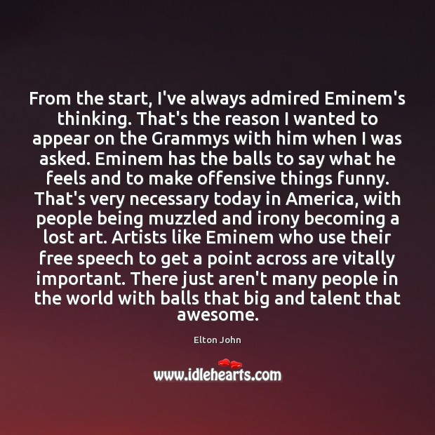 From the start, I've always admired Eminem's thinking. That's the reason I Elton John Picture Quote