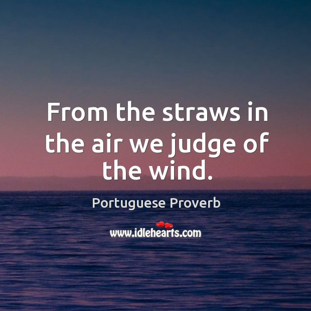 From the straws in the air we judge of the wind. Image