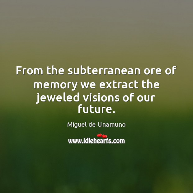 Image, From the subterranean ore of memory we extract the jeweled visions of our future.