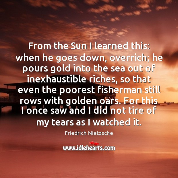 From the Sun I learned this: when he goes down, overrich; he Image