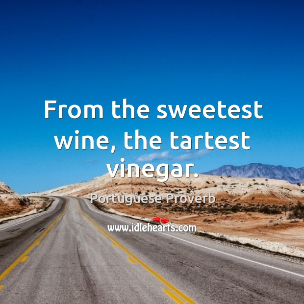 Image, From the sweetest wine, the tartest vinegar.