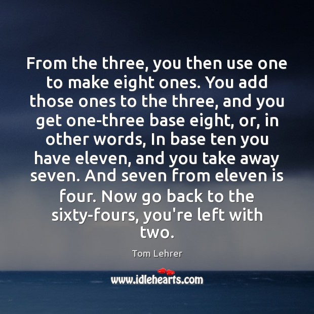 From the three, you then use one to make eight ones. You Tom Lehrer Picture Quote